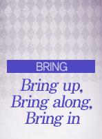 [BRING] Bring up, Bring along, Bring in